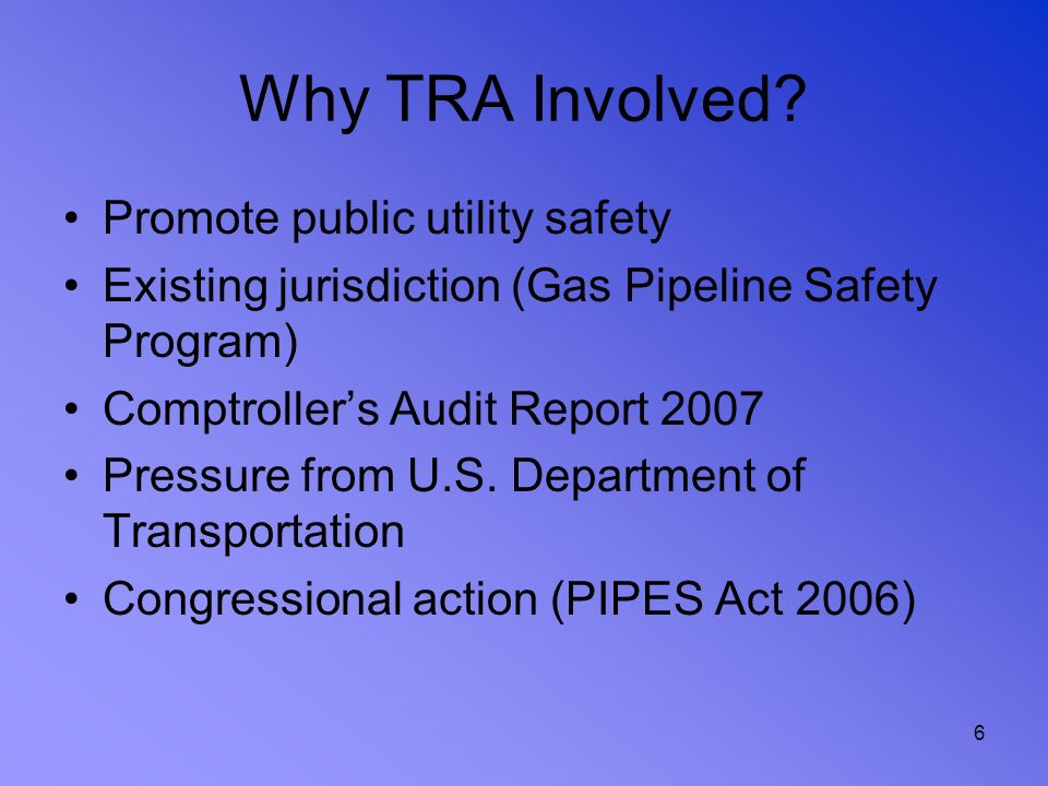 6 Why TRA Involved? Promote public utility safety Existing jurisdiction (Gas Pipeline Safety Program) Comptrollers Audit Report 2007 Pressure from U.S