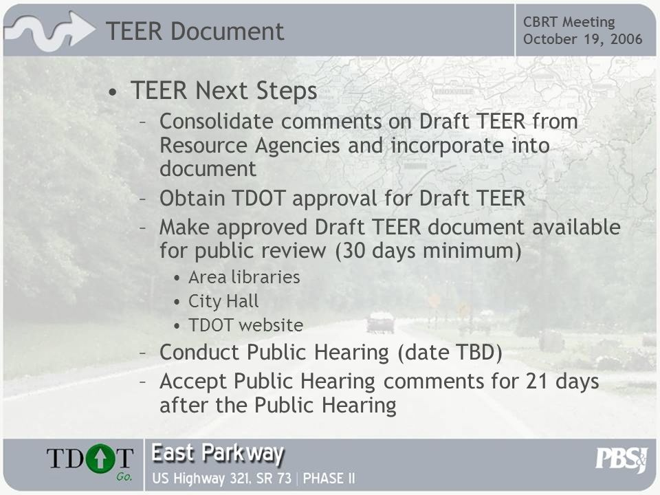 CBRT Meeting October 19, 2006 TEER Document TEER Next Steps –Consolidate comments on Draft TEER from Resource Agencies and incorporate into document –Obtain TDOT approval for Draft TEER –Make approved Draft TEER document available for public review (30 days minimum) Area libraries City Hall TDOT website –Conduct Public Hearing (date TBD) –Accept Public Hearing comments for 21 days after the Public Hearing
