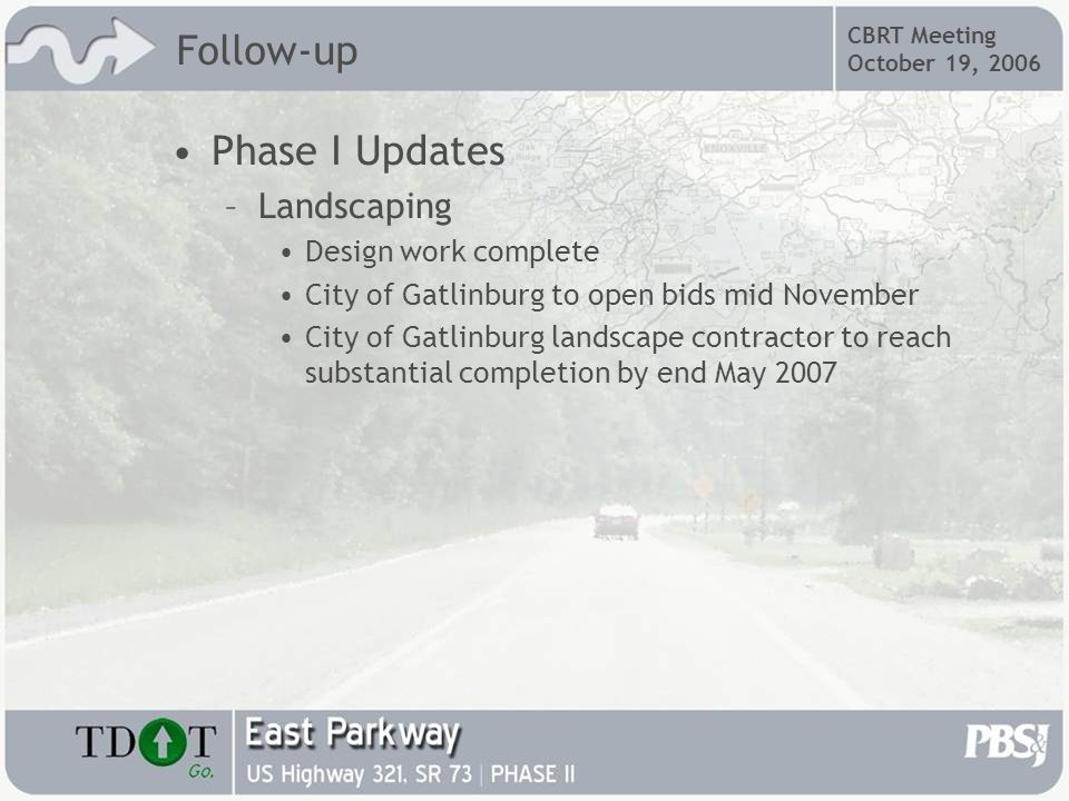 CBRT Meeting October 19, 2006 Phase I Updates –Landscaping Design work complete City of Gatlinburg to open bids mid November City of Gatlinburg landscape contractor to reach substantial completion by end May 2007 Follow-up