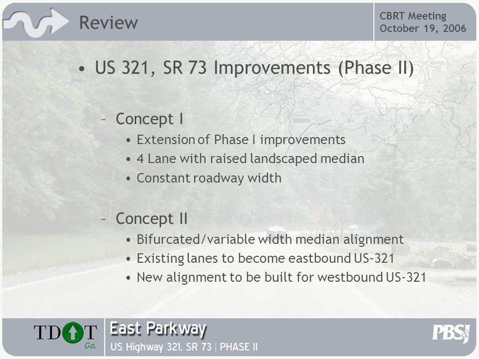 CBRT Meeting October 19, 2006 US 321, SR 73 Improvements (Phase II) –Concept I Extension of Phase I improvements 4 Lane with raised landscaped median Constant roadway width –Concept II Bifurcated/variable width median alignment Existing lanes to become eastbound US-321 New alignment to be built for westbound US-321 Review