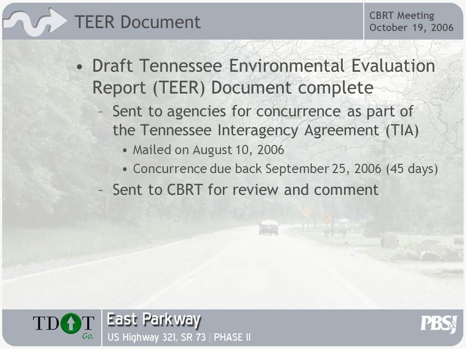 CBRT Meeting October 19, 2006 TEER Document Draft Tennessee Environmental Evaluation Report (TEER) Document complete –Sent to agencies for concurrence as part of the Tennessee Interagency Agreement (TIA) Mailed on August 10, 2006 Concurrence due back September 25, 2006 (45 days) –Sent to CBRT for review and comment