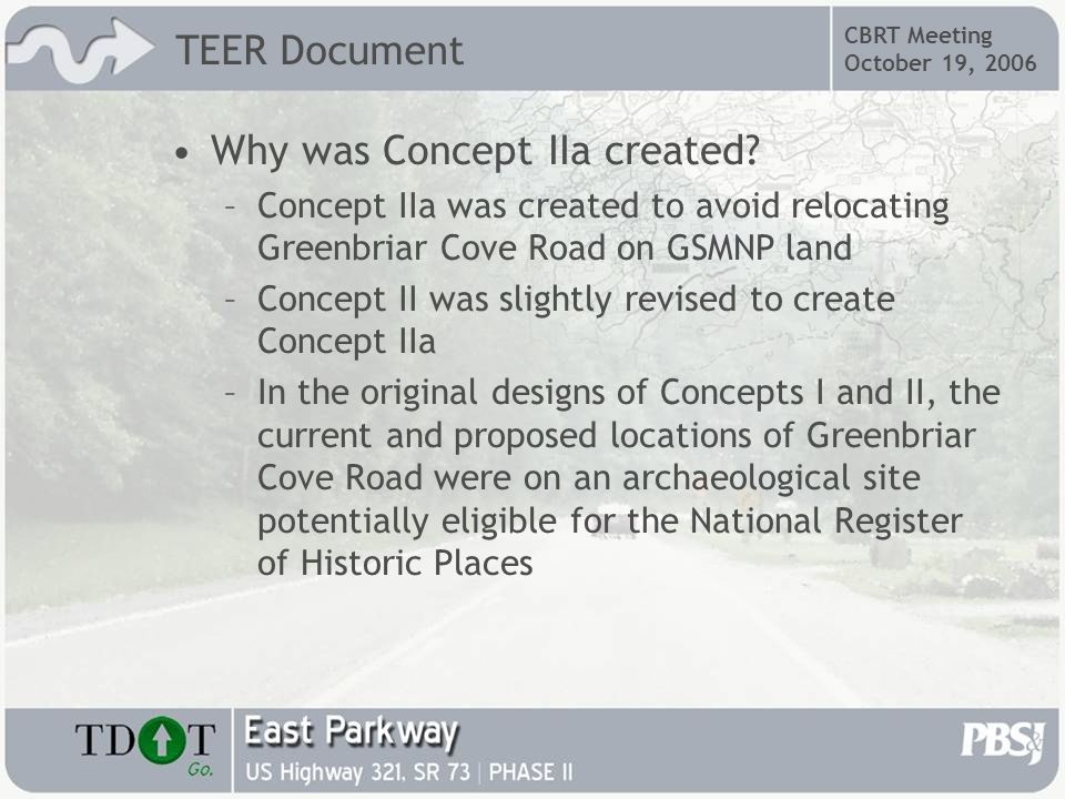 CBRT Meeting October 19, 2006 Subsequent Concept IIa findings –Since Concept IIa was created, TDOTs Design Office acknowledged that a design exception would be possible to allow the Greenbriar Cove Road to remain in place on GSMNP property –Since there is no construction proposed on Federal land (GSMNP) the NEPA process is not triggered –The NPS requested that Concept IIa remain as a build alternative TEER Document