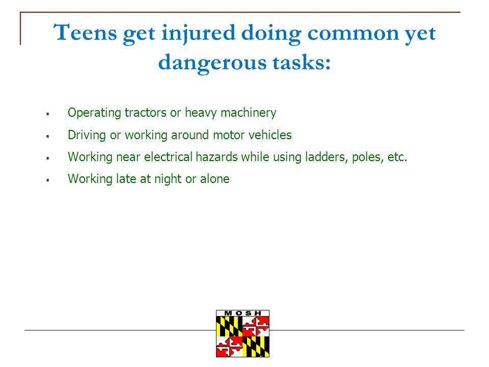 Teens get injured doing common yet dangerous tasks: Operating tractors or heavy machinery Driving or working around motor vehicles Working near electrical hazards while using ladders, poles, etc.