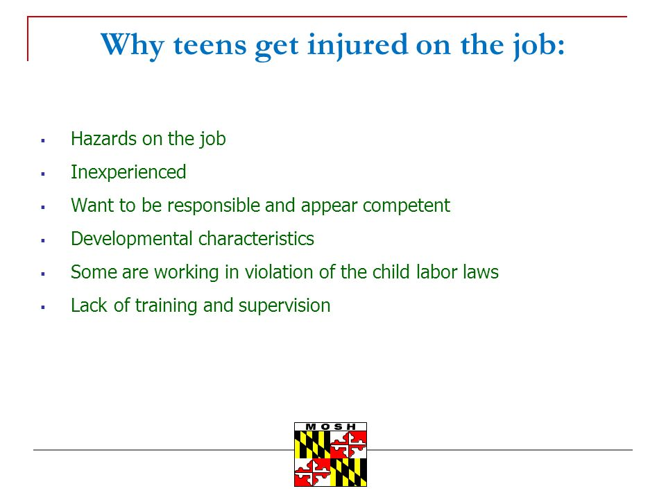Why teens get injured on the job: Hazards on the job Inexperienced Want to be responsible and appear competent Developmental characteristics Some are