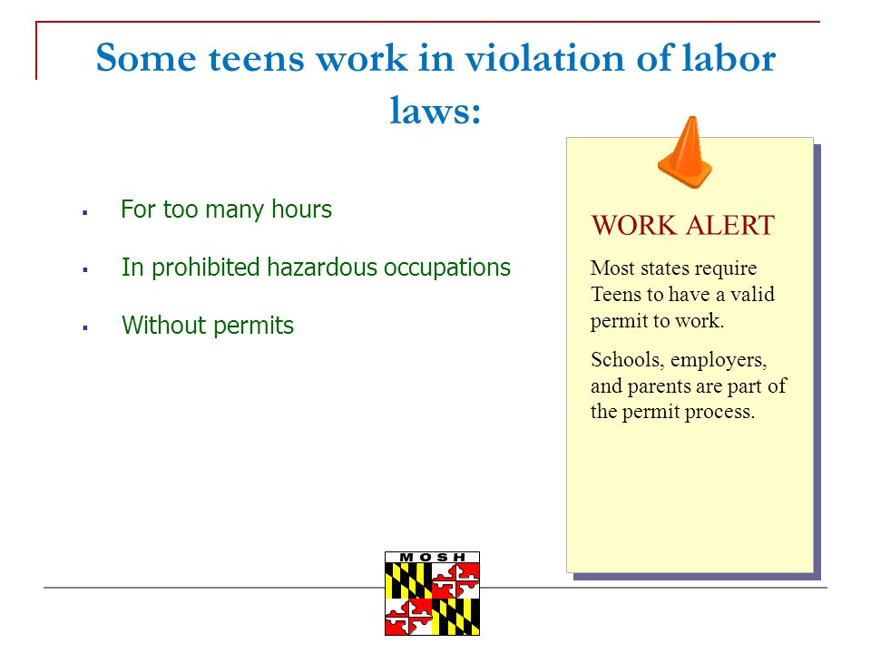 Some teens work in violation of labor laws: For too many hours In prohibited hazardous occupations Without permits WORK ALERT Most states require Teen