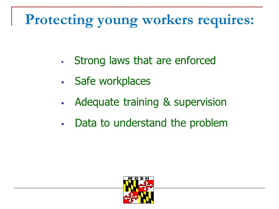 Protecting young workers requires: Strong laws that are enforced Safe workplaces Adequate training & supervision Data to understand the problem