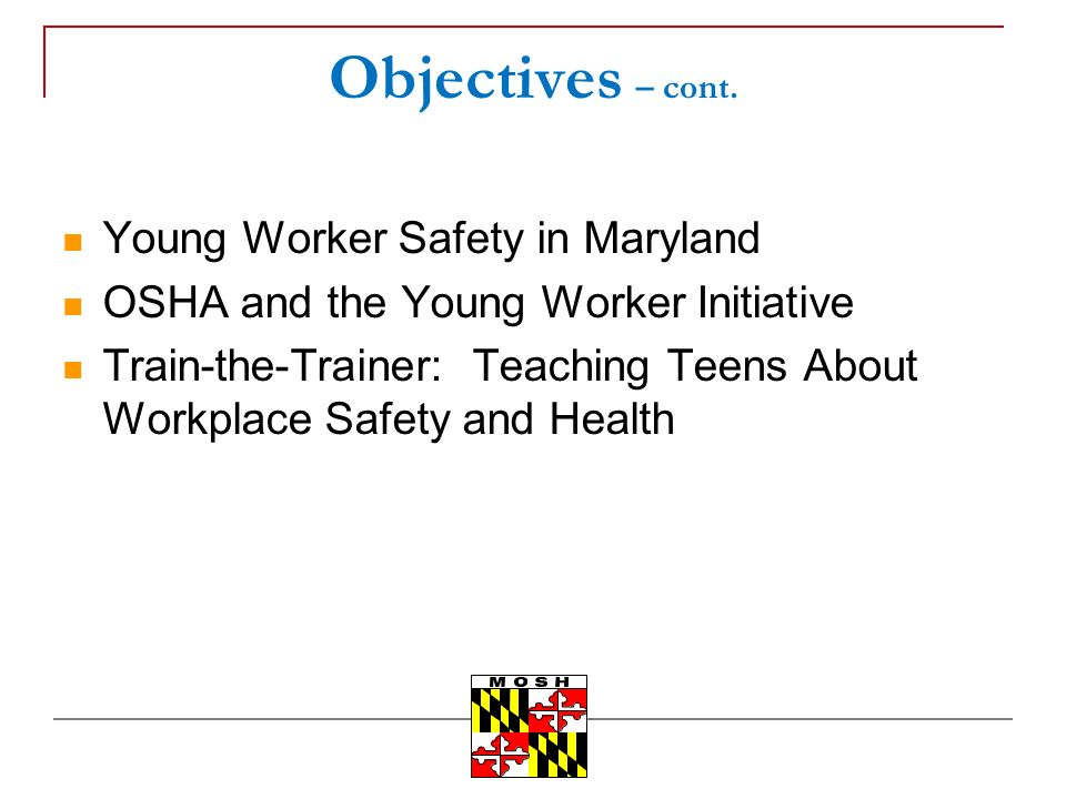 Objectives – cont. Young Worker Safety in Maryland OSHA and the Young Worker Initiative Train-the-Trainer: Teaching Teens About Workplace Safety and H