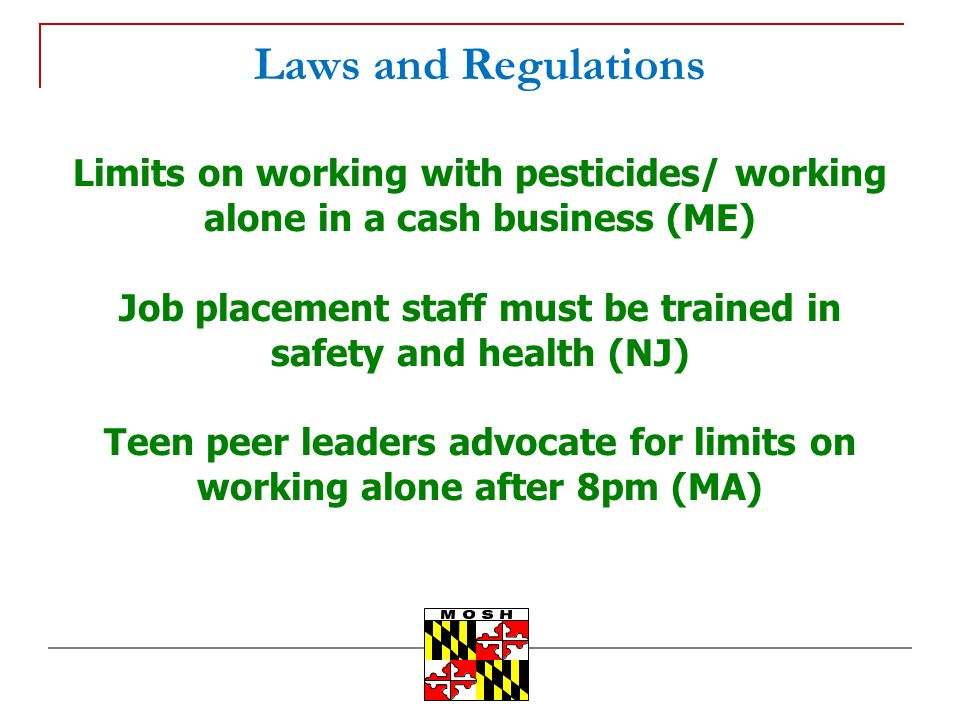 Laws and Regulations Limits on working with pesticides/ working alone in a cash business (ME) Job placement staff must be trained in safety and health (NJ) Teen peer leaders advocate for limits on working alone after 8pm (MA)
