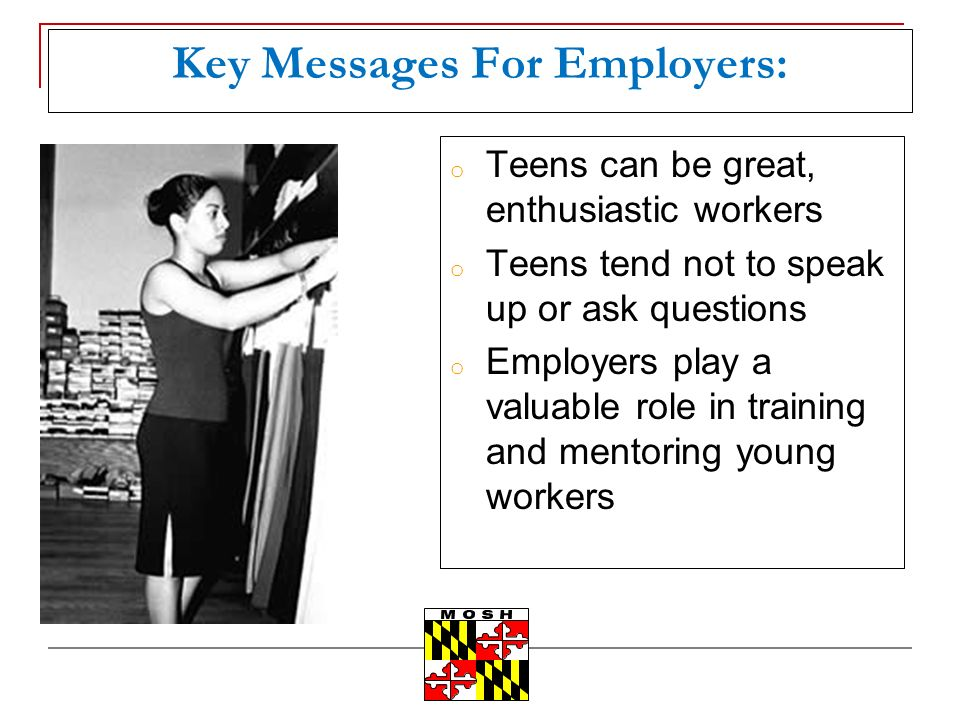 Key Messages For Employers: o Teens can be great, enthusiastic workers o Teens tend not to speak up or ask questions o Employers play a valuable role