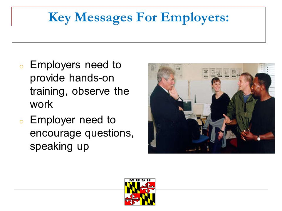 Key Messages For Employers: o Employers need to provide hands-on training, observe the work o Employer need to encourage questions, speaking up