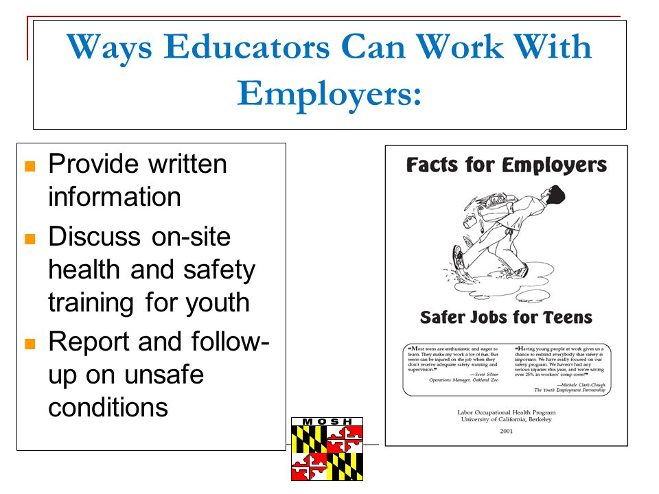 Ways Educators Can Work With Employers: Provide written information Discuss on-site health and safety training for youth Report and follow- up on unsafe conditions