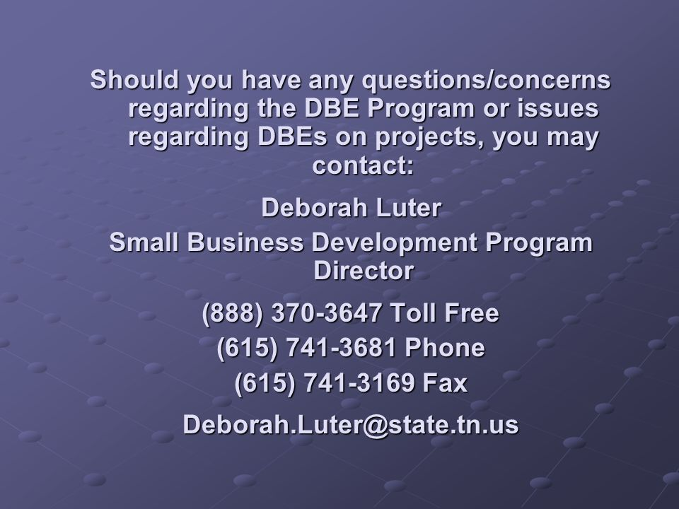 Should you have any questions/concerns regarding the DBE Program or issues regarding DBEs on projects, you may contact: Deborah Luter Small Business D
