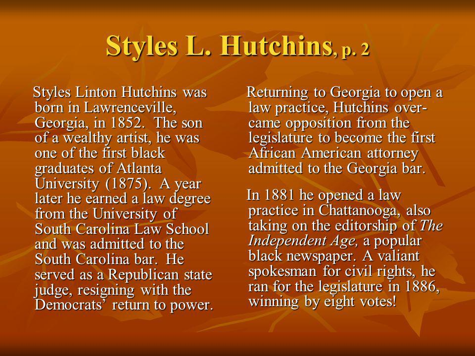 Styles L. Hutchins, p. 2 Styles Linton Hutchins was born in Lawrenceville, Georgia, in 1852. The son of a wealthy artist, he was one of the first blac