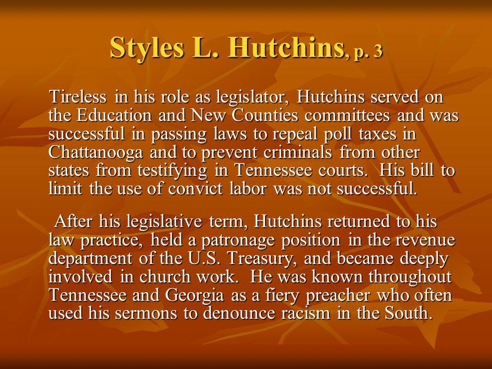 Styles L. Hutchins, p. 3 Tireless in his role as legislator, Hutchins served on the Education and New Counties committees and was successful in passin