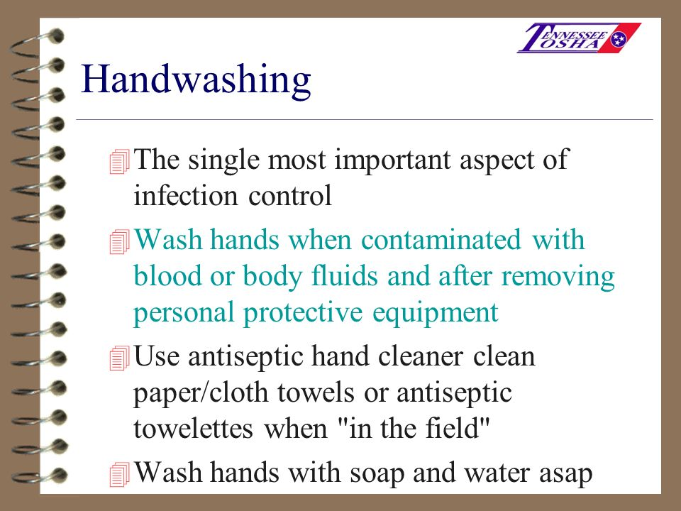 Handwashing 4 The single most important aspect of infection control 4 Wash hands when contaminated with blood or body fluids and after removing person