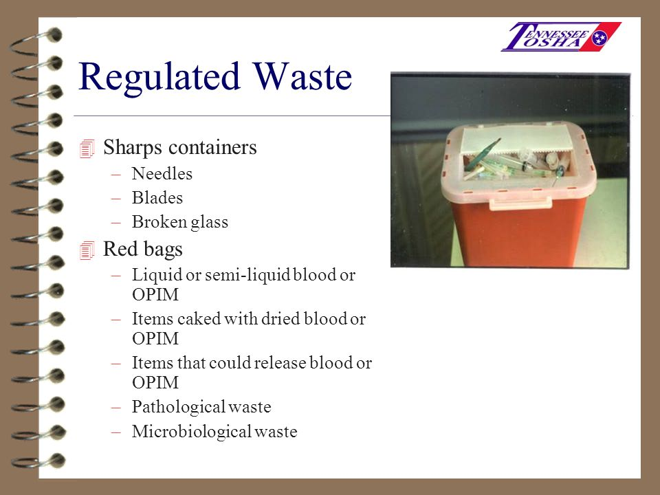 Regulated Waste 4 Sharps containers –Needles –Blades –Broken glass 4 Red bags –Liquid or semi-liquid blood or OPIM –Items caked with dried blood or OP
