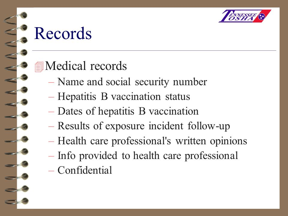 Records 4 Medical records –Name and social security number –Hepatitis B vaccination status –Dates of hepatitis B vaccination –Results of exposure inci