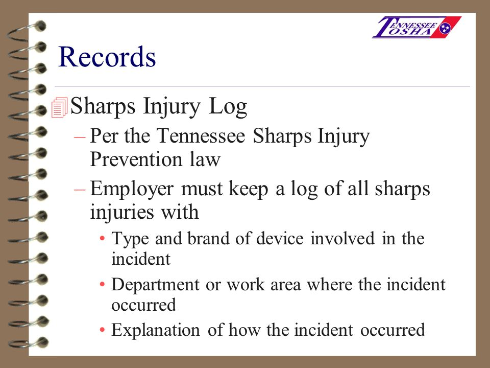 Records 4 Sharps Injury Log –Per the Tennessee Sharps Injury Prevention law –Employer must keep a log of all sharps injuries with Type and brand of de