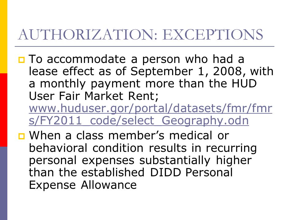 AUTHORIZATION: EXCEPTIONS To accommodate a person who had a lease effect as of September 1, 2008, with a monthly payment more than the HUD User Fair Market Rent; www.huduser.gor/portal/datasets/fmr/fmr s/FY2011_code/select_Geography.odn www.huduser.gor/portal/datasets/fmr/fmr s/FY2011_code/select_Geography.odn When a class members medical or behavioral condition results in recurring personal expenses substantially higher than the established DIDD Personal Expense Allowance