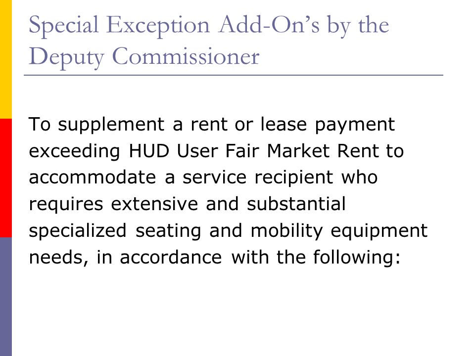 Special Exception Add-Ons by the Deputy Commissioner To supplement a rent or lease payment exceeding HUD User Fair Market Rent to accommodate a service recipient who requires extensive and substantial specialized seating and mobility equipment needs, in accordance with the following: