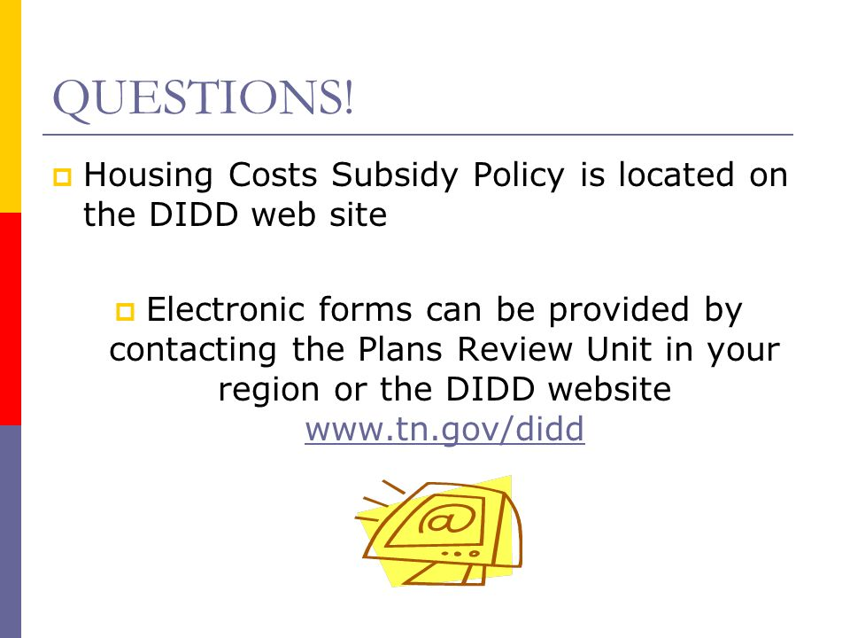 QUESTIONS! Housing Costs Subsidy Policy is located on the DIDD web site Electronic forms can be provided by contacting the Plans Review Unit in your r