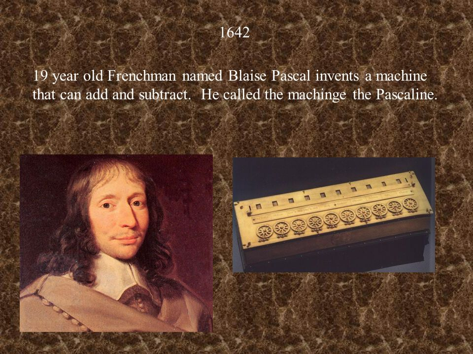 1642 19 year old Frenchman named Blaise Pascal invents a machine that can add and subtract. He called the machinge the Pascaline.