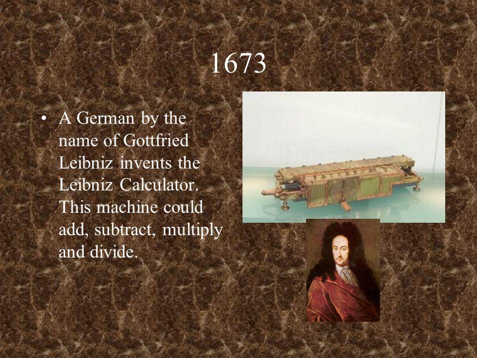 1673 A German by the name of Gottfried Leibniz invents the Leibniz Calculator.