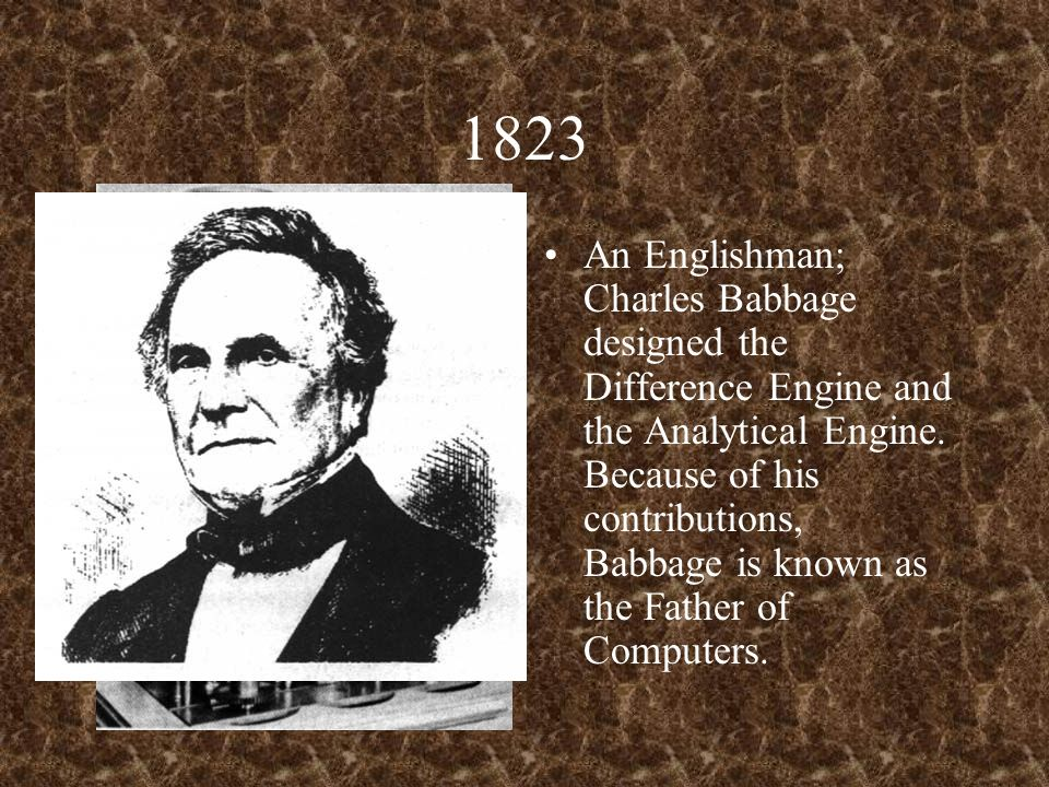 1823 An Englishman; Charles Babbage designed the Difference Engine and the Analytical Engine. Because of his contributions, Babbage is known as the Fa