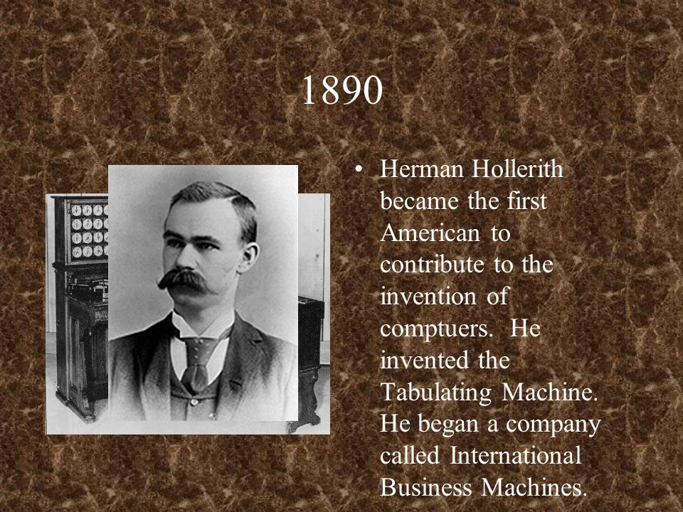 1890 Herman Hollerith became the first American to contribute to the invention of comptuers.
