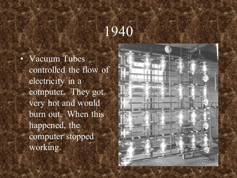 1940 Vacuum Tubes controlled the flow of electricity in a computer. They got very hot and would burn out. When this happened, the computer stopped wor