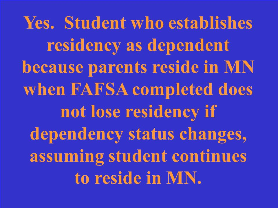 Earned HS diploma in ND Moved to MN with parents 03/01/2009 Filed FAFSA as dependent once in MN Attended Metro State University full-time Independent for