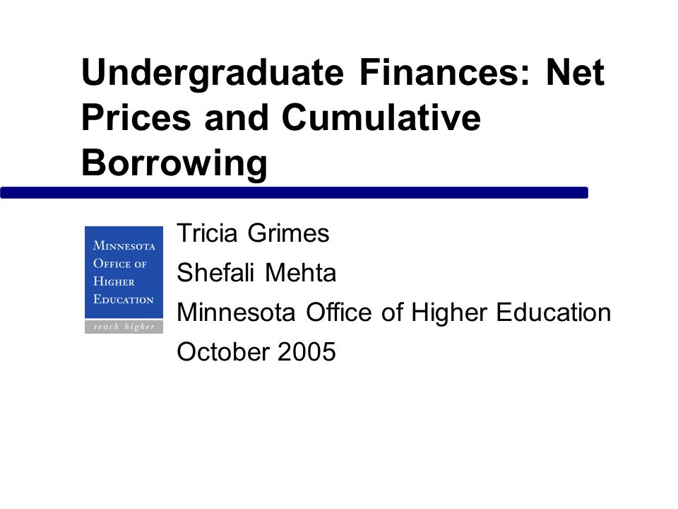 Undergraduate Finances: Net Prices and Cumulative Borrowing Tricia Grimes Shefali Mehta Minnesota Office of Higher Education October 2005