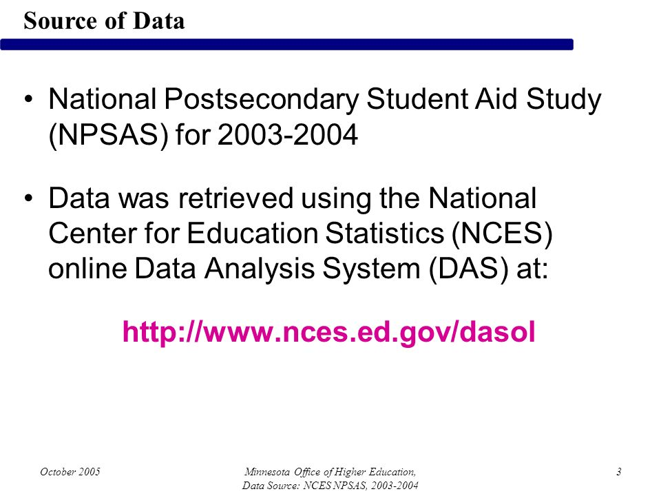 October 2005Minnesota Office of Higher Education, Data Source: NCES NPSAS, 2003-2004 3 National Postsecondary Student Aid Study (NPSAS) for 2003-2004 Data was retrieved using the National Center for Education Statistics (NCES) online Data Analysis System (DAS) at: http://www.nces.ed.gov/dasol Source of Data