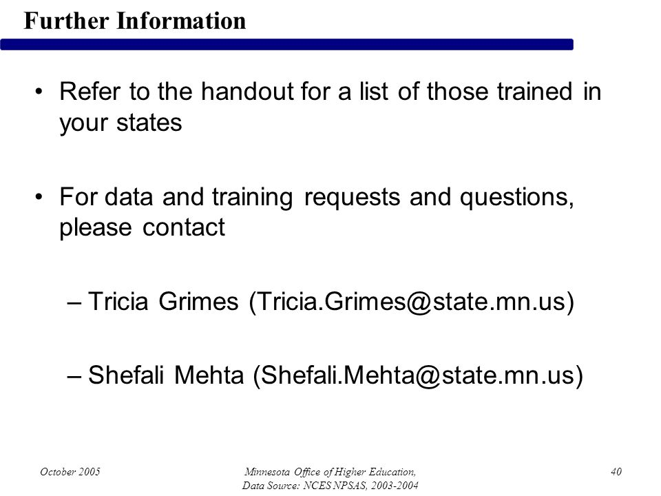 October 2005Minnesota Office of Higher Education, Data Source: NCES NPSAS, 2003-2004 40 Refer to the handout for a list of those trained in your states For data and training requests and questions, please contact –Tricia Grimes (Tricia.Grimes@state.mn.us) –Shefali Mehta (Shefali.Mehta@state.mn.us) Further Information