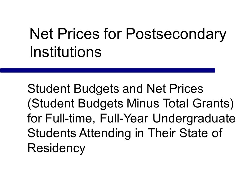 Net Prices for Postsecondary Institutions Student Budgets and Net Prices (Student Budgets Minus Total Grants) for Full-time, Full-Year Undergraduate Students Attending in Their State of Residency