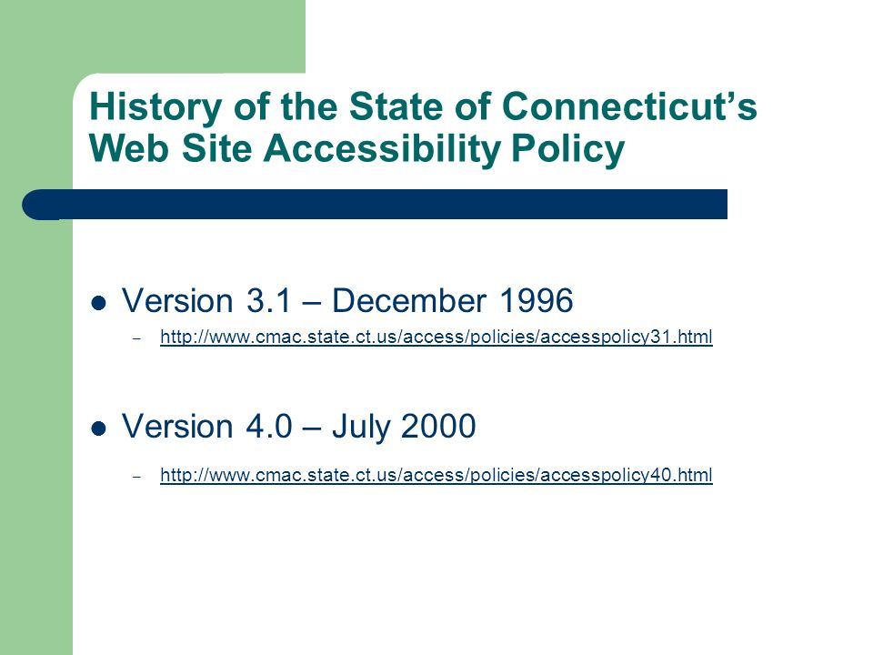 History of the State of Connecticuts Web Site Accessibility Policy Version 3.1 – December 1996 – http://www.cmac.state.ct.us/access/policies/accesspolicy31.html http://www.cmac.state.ct.us/access/policies/accesspolicy31.html Version 4.0 – July 2000 – http://www.cmac.state.ct.us/access/policies/accesspolicy40.html http://www.cmac.state.ct.us/access/policies/accesspolicy40.html