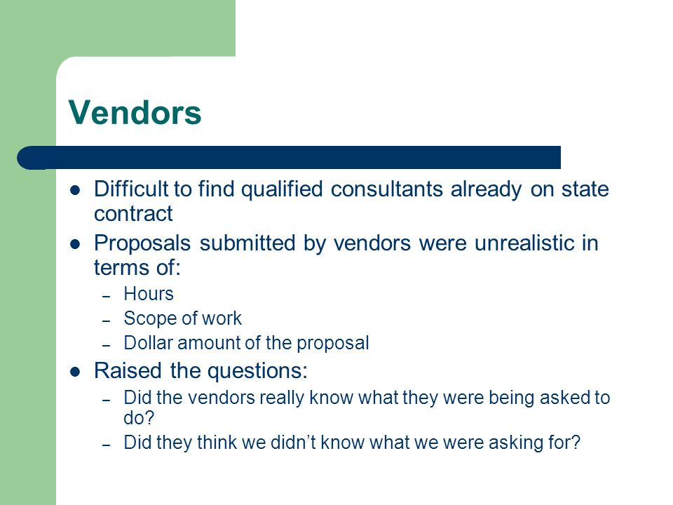 Vendors Difficult to find qualified consultants already on state contract Proposals submitted by vendors were unrealistic in terms of: – Hours – Scope of work – Dollar amount of the proposal Raised the questions: – Did the vendors really know what they were being asked to do.