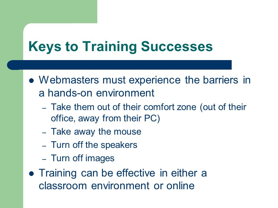 Keys to Training Successes Webmasters must experience the barriers in a hands-on environment – Take them out of their comfort zone (out of their office, away from their PC) – Take away the mouse – Turn off the speakers – Turn off images Training can be effective in either a classroom environment or online