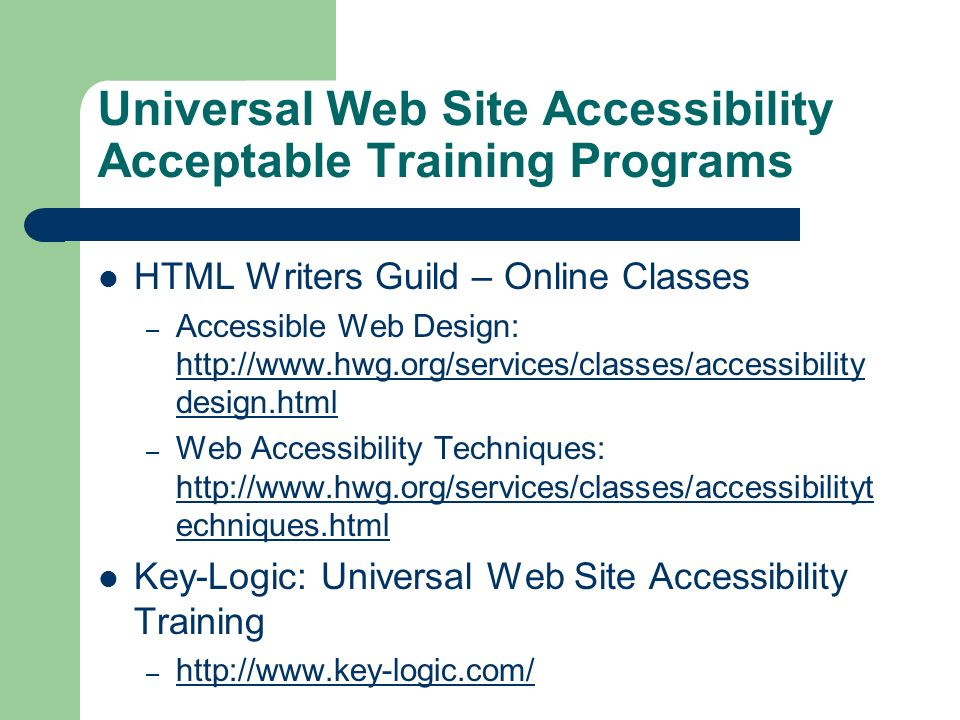 Universal Web Site Accessibility Acceptable Training Programs HTML Writers Guild – Online Classes – Accessible Web Design: http://www.hwg.org/services/classes/accessibility design.html http://www.hwg.org/services/classes/accessibility design.html – Web Accessibility Techniques: http://www.hwg.org/services/classes/accessibilityt echniques.html http://www.hwg.org/services/classes/accessibilityt echniques.html Key-Logic: Universal Web Site Accessibility Training – http://www.key-logic.com/ http://www.key-logic.com/