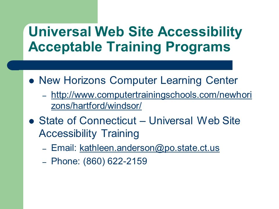 Universal Web Site Accessibility Acceptable Training Programs New Horizons Computer Learning Center – http://www.computertrainingschools.com/newhori zons/hartford/windsor/ http://www.computertrainingschools.com/newhori zons/hartford/windsor/ State of Connecticut – Universal Web Site Accessibility Training – Email: kathleen.anderson@po.state.ct.uskathleen.anderson@po.state.ct.us – Phone: (860) 622-2159