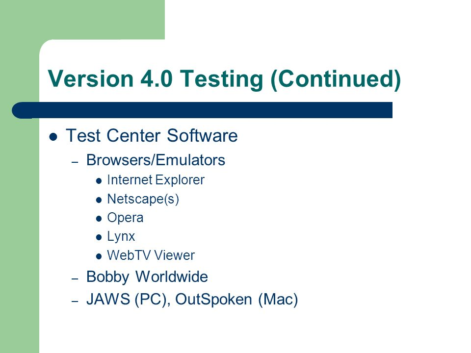 Version 4.0 Testing (Continued) Test Center Software – Browsers/Emulators Internet Explorer Netscape(s) Opera Lynx WebTV Viewer – Bobby Worldwide – JAWS (PC), OutSpoken (Mac)
