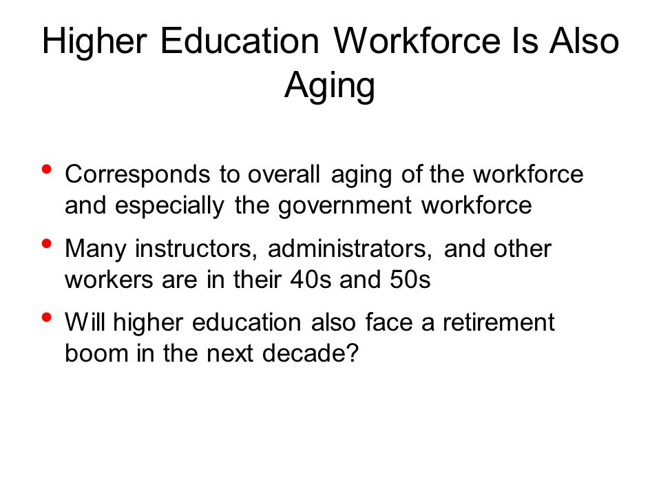 Higher Education Workforce Is Also Aging Corresponds to overall aging of the workforce and especially the government workforce Many instructors, administrators, and other workers are in their 40s and 50s Will higher education also face a retirement boom in the next decade