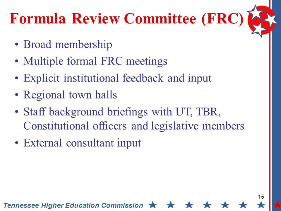 15 Tennessee Higher Education Commission Formula Review Committee (FRC) Broad membership Multiple formal FRC meetings Explicit institutional feedback and input Regional town halls Staff background briefings with UT, TBR, Constitutional officers and legislative members External consultant input