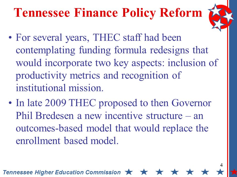 4 Tennessee Higher Education Commission Tennessee Finance Policy Reform For several years, THEC staff had been contemplating funding formula redesigns that would incorporate two key aspects: inclusion of productivity metrics and recognition of institutional mission.