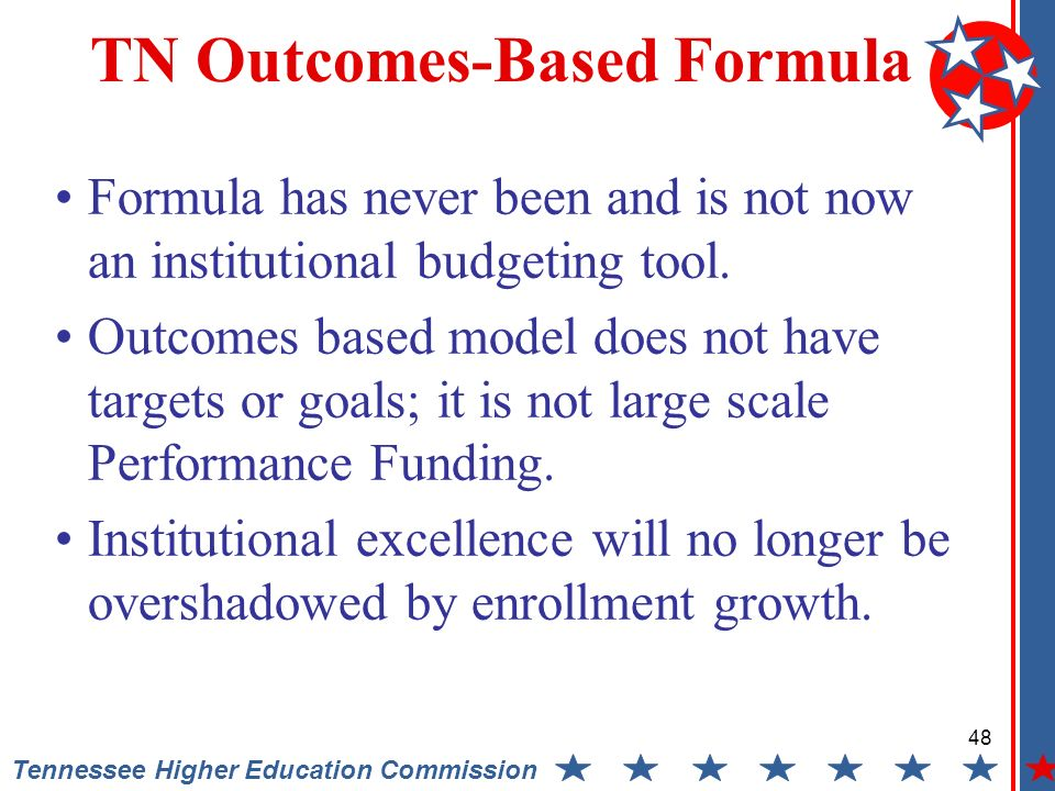 48 Tennessee Higher Education Commission TN Outcomes-Based Formula Formula has never been and is not now an institutional budgeting tool.