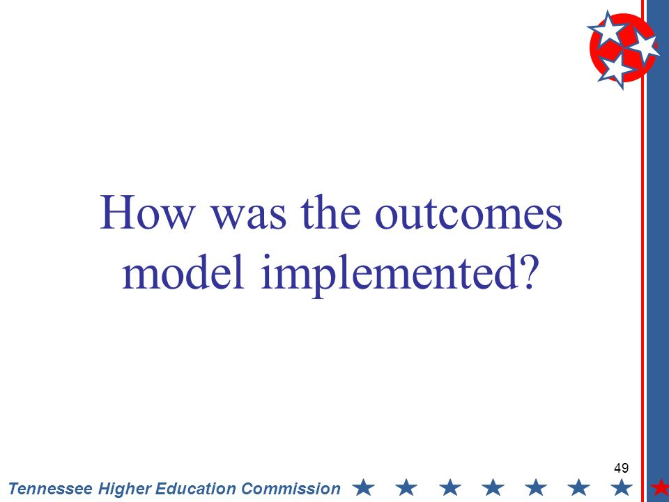 49 Tennessee Higher Education Commission How was the outcomes model implemented