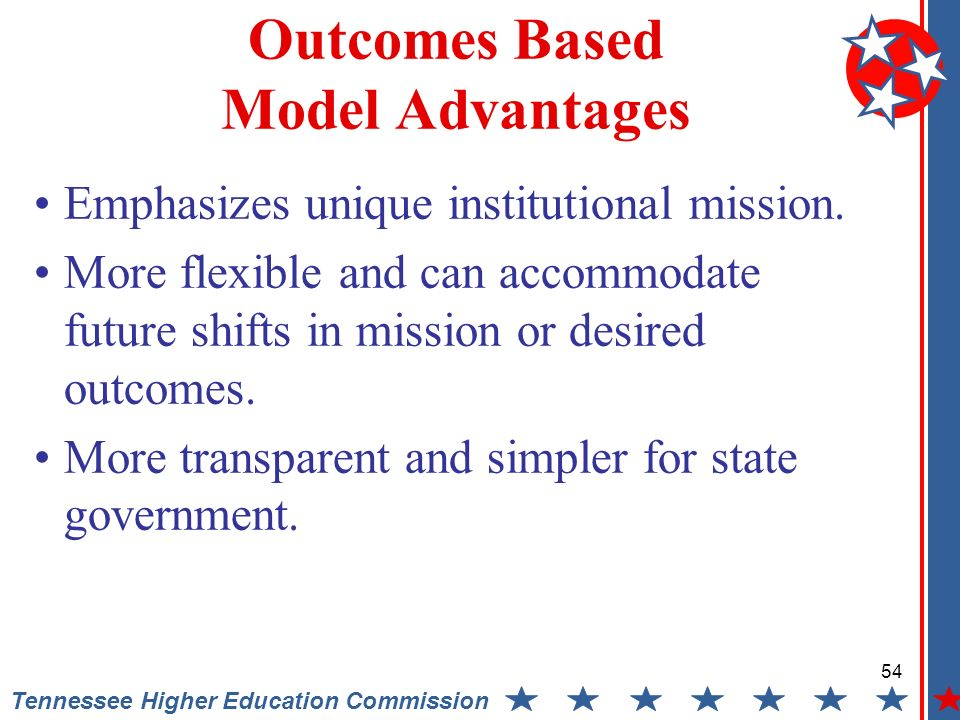 54 Tennessee Higher Education Commission Outcomes Based Model Advantages Emphasizes unique institutional mission.