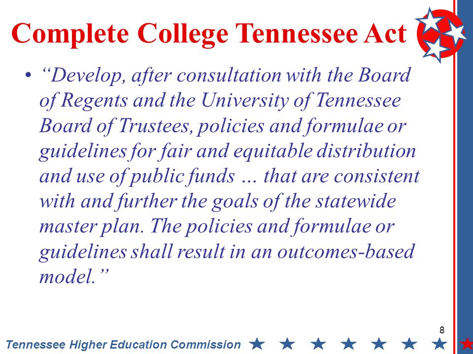 8 Tennessee Higher Education Commission Complete College Tennessee Act Develop, after consultation with the Board of Regents and the University of Tennessee Board of Trustees, policies and formulae or guidelines for fair and equitable distribution and use of public funds … that are consistent with and further the goals of the statewide master plan.