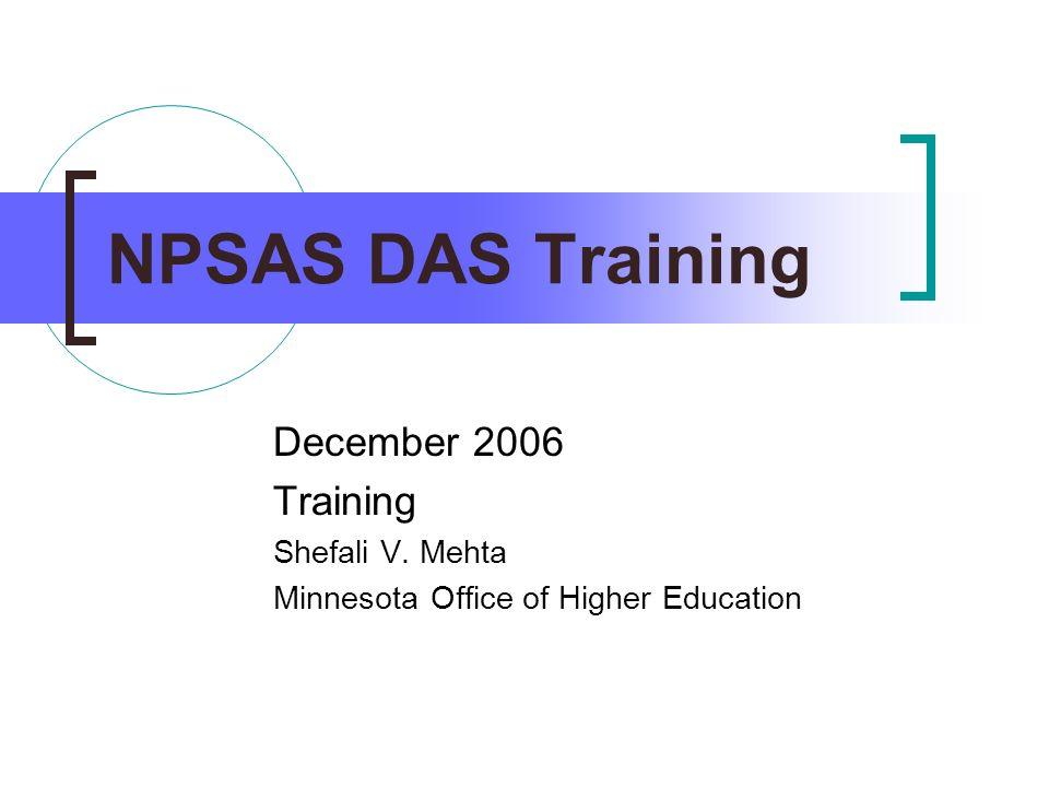 NPSAS DAS Training December 2006 Training Shefali V. Mehta Minnesota Office of Higher Education