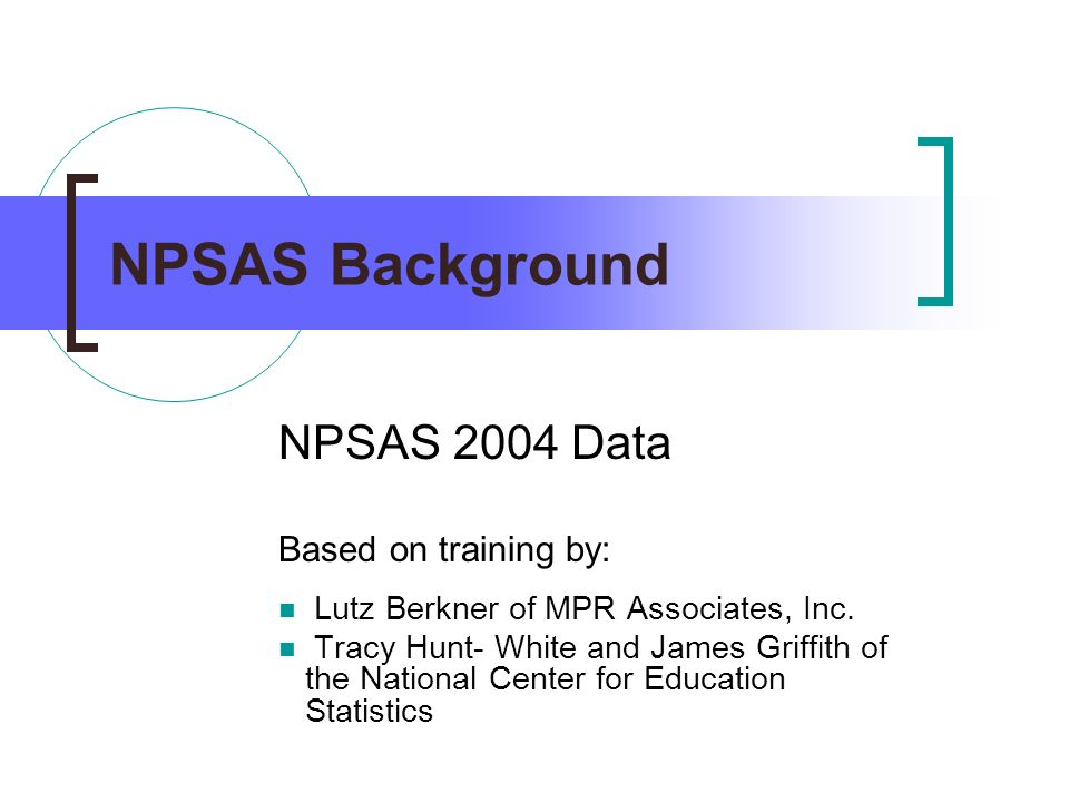 NPSAS Background NPSAS 2004 Data Based on training by: Lutz Berkner of MPR Associates, Inc. Tracy Hunt- White and James Griffith of the National Cente